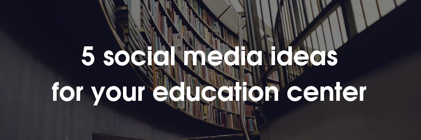 5 social media ideas for education centers