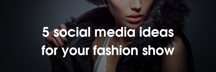 5 social media ideas for fashion shows